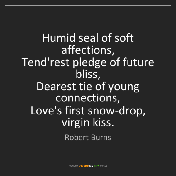Robert Burns: Humid seal of soft affections,  Tend'rest pledge of future...