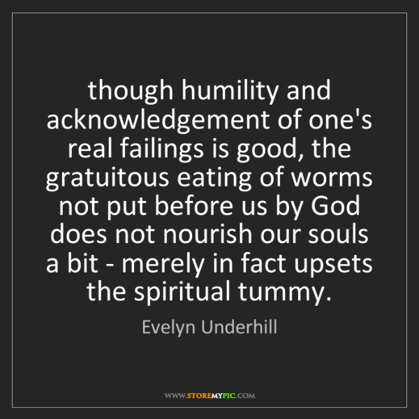 Evelyn Underhill: though humility and acknowledgement of one's real failings...