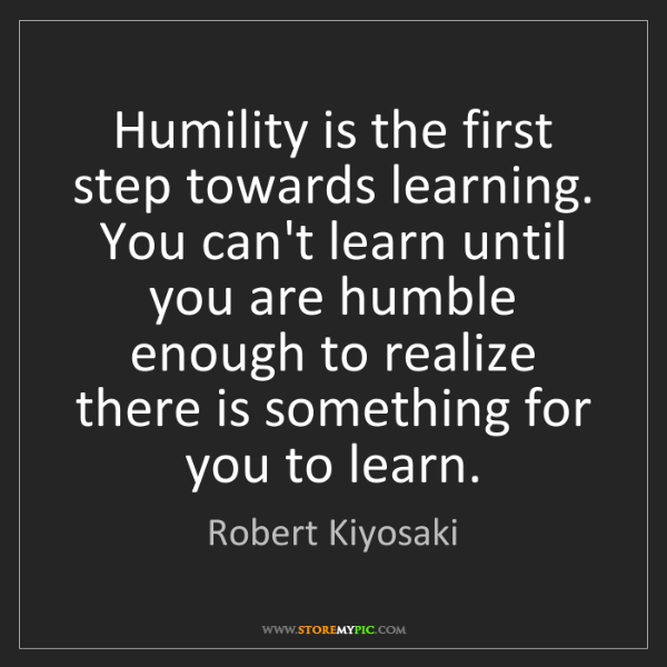 Robert Kiyosaki: Humility is the first step towards learning. You can't...