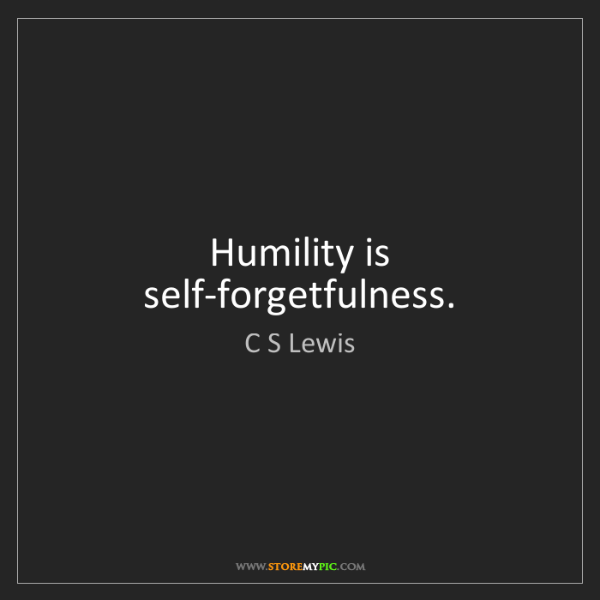 C S Lewis: Humility is self-forgetfulness.