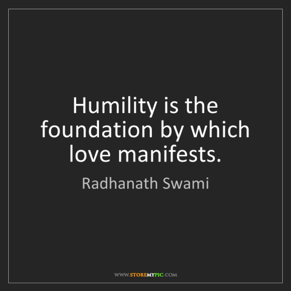 Radhanath Swami: Humility is the foundation by which love manifests.