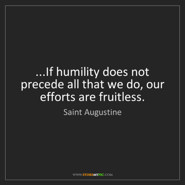 Saint Augustine: ...If humility does not precede all that we do, our efforts...