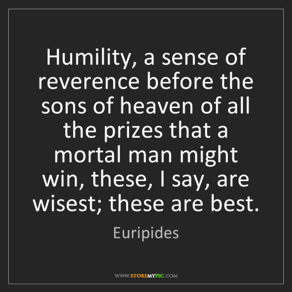 Euripides: Humility, a sense of reverence before the sons of heaven...
