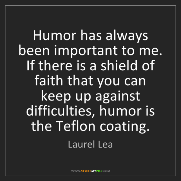 Laurel Lea: Humor has always been important to me. If there is a...