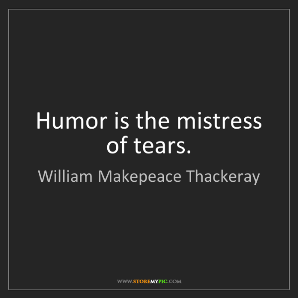 William Makepeace Thackeray: Humor is the mistress of tears.