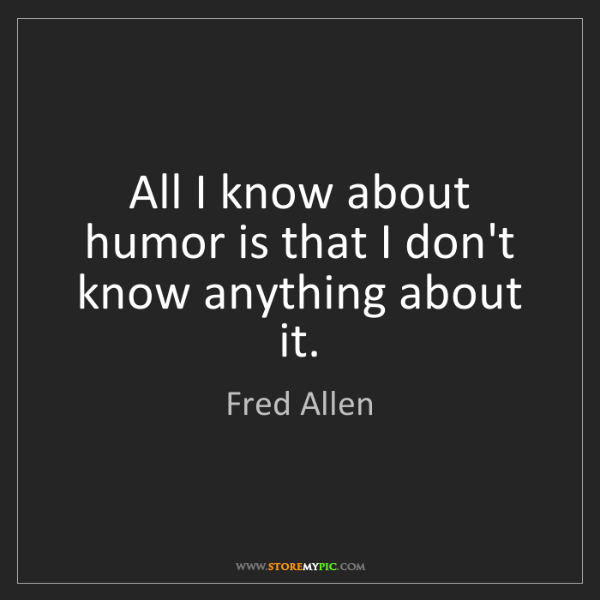 Fred Allen: All I know about humor is that I don't know anything...