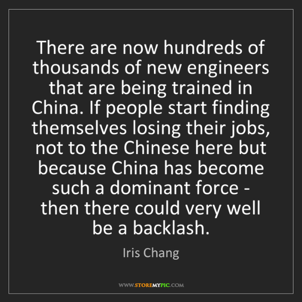 Iris Chang: There are now hundreds of thousands of new engineers...