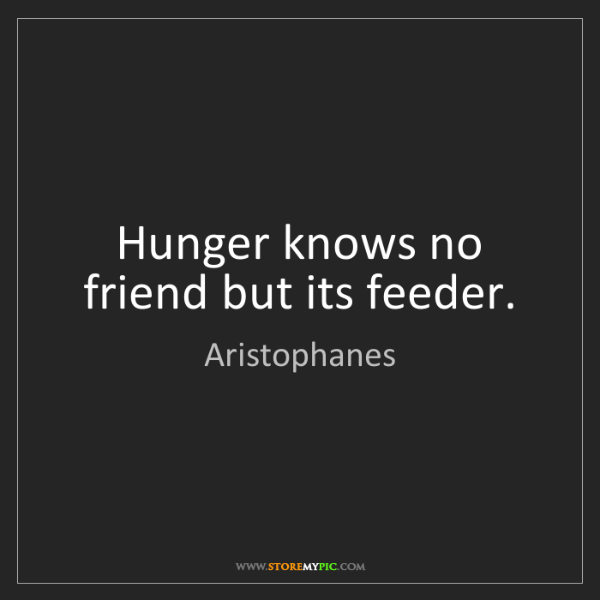 Aristophanes: Hunger knows no friend but its feeder.