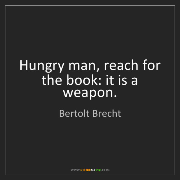 Bertolt Brecht: Hungry man, reach for the book: it is a weapon.