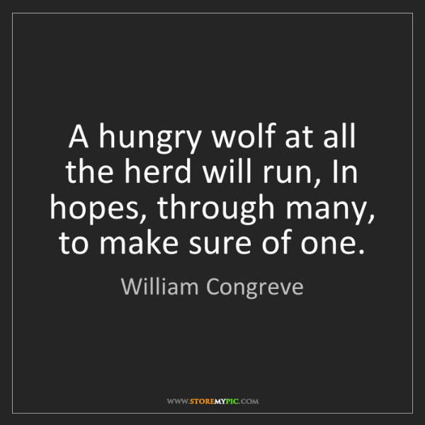William Congreve: A hungry wolf at all the herd will run, In hopes, through...