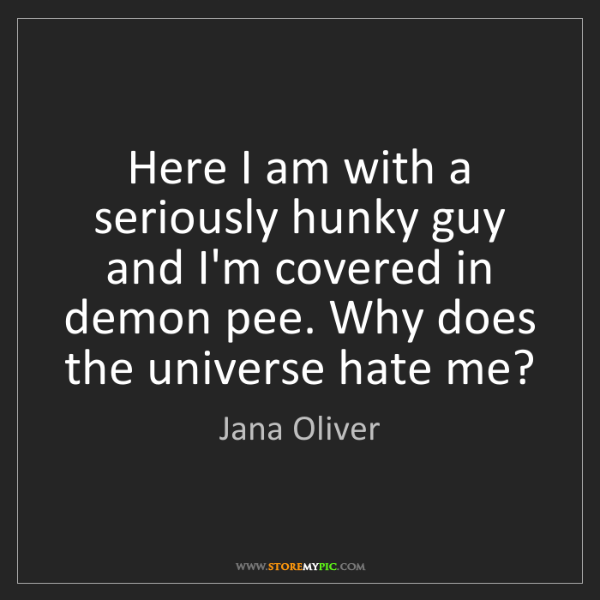 Jana Oliver: Here I am with a seriously hunky guy and I'm covered...