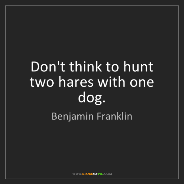 Benjamin Franklin: Don't think to hunt two hares with one dog.