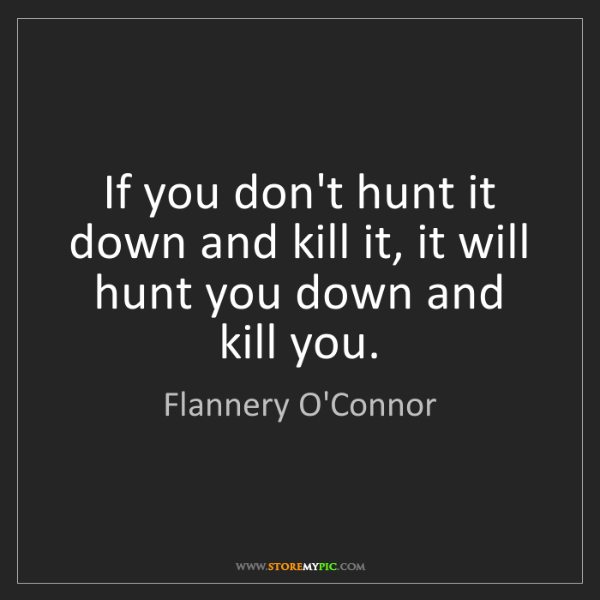 Flannery O'Connor: If you don't hunt it down and kill it, it will hunt you...