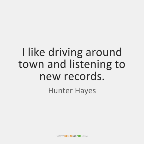 I like driving around town and listening to new records.