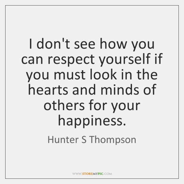 I don't see how you can respect yourself if you must look ...