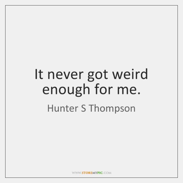 It never got weird enough for me.