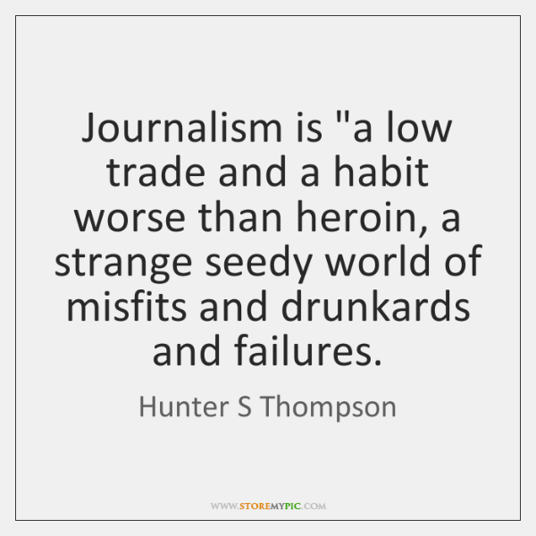 """Journalism is """"a low trade and a habit worse than heroin, a ..."""