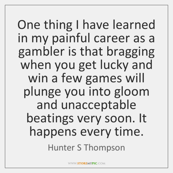 One thing I have learned in my painful career as a gambler ...