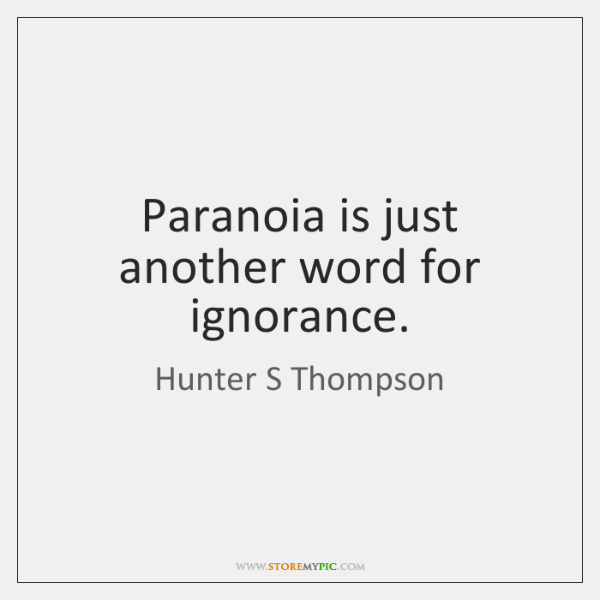 Paranoia is just another word for ignorance.