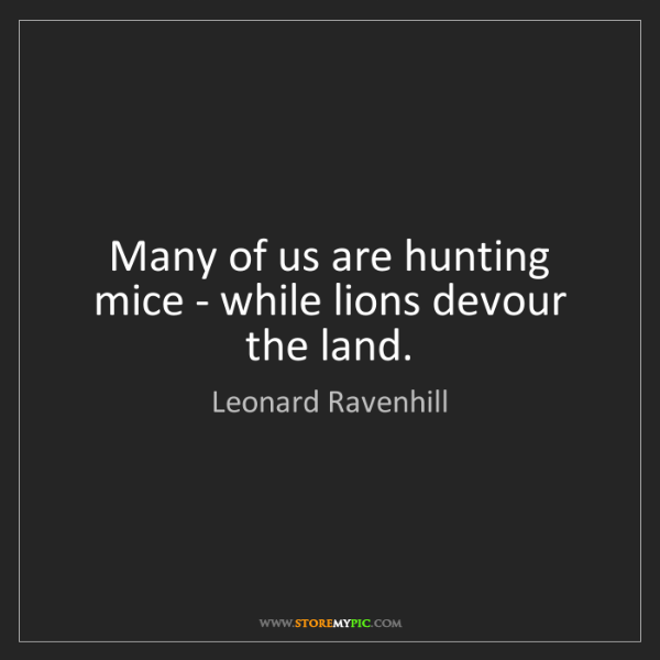 Leonard Ravenhill: Many of us are hunting mice - while lions devour the...