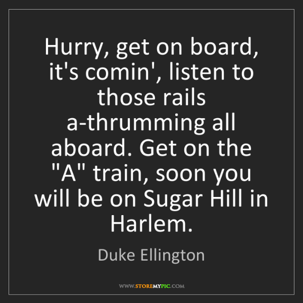 Duke Ellington: Hurry, get on board, it's comin', listen to those rails...