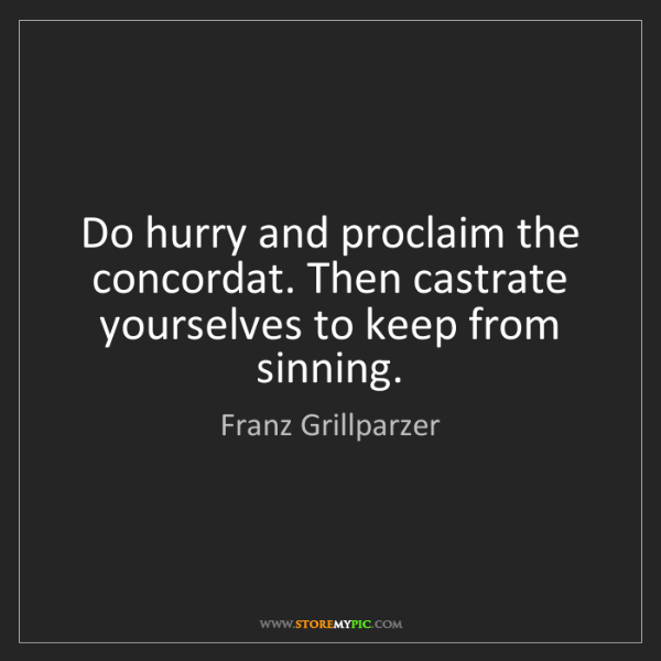 Franz Grillparzer: Do hurry and proclaim the concordat. Then castrate yourselves...