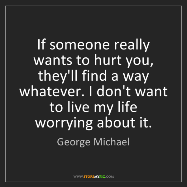 George Michael: If someone really wants to hurt you, they'll find a way...