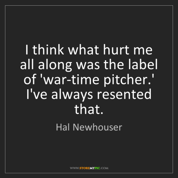 Hal Newhouser: I think what hurt me all along was the label of 'war-time...