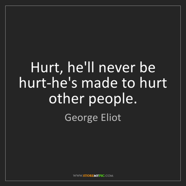 George Eliot: Hurt, he'll never be hurt-he's made to hurt other people.