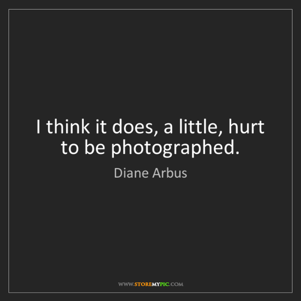 Diane Arbus: I think it does, a little, hurt to be photographed.