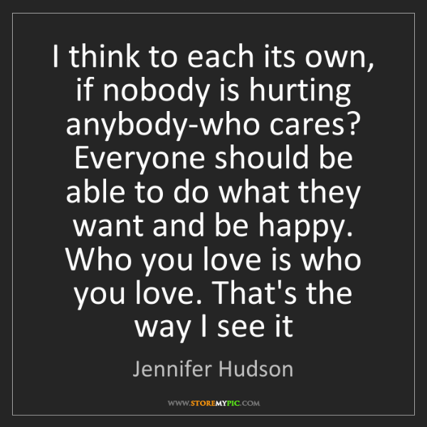Jennifer Hudson: I think to each its own, if nobody is hurting anybody-who...