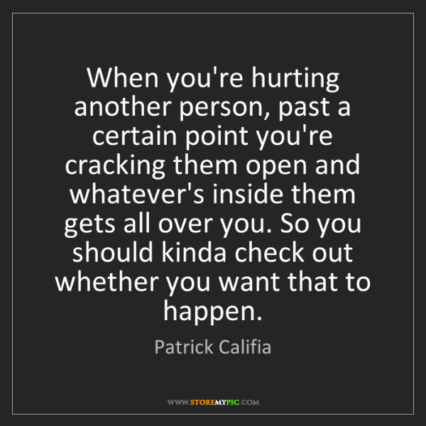 Patrick Califia: When you're hurting another person, past a certain point...