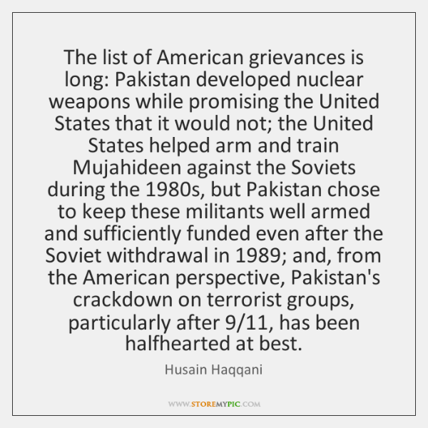 The list of American grievances is long: Pakistan developed nuclear weapons while ...