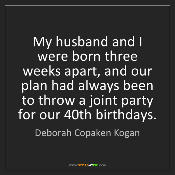 Deborah Copaken Kogan: My husband and I were born three weeks apart, and our...