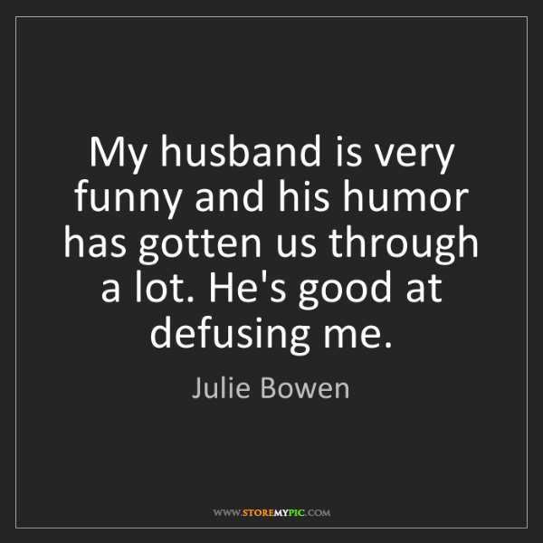 Julie Bowen: My husband is very funny and his humor has gotten us...