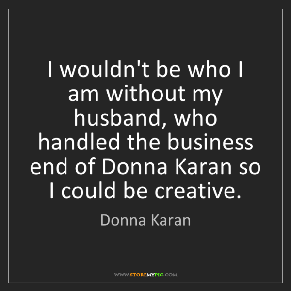 Donna Karan: I wouldn't be who I am without my husband, who handled...