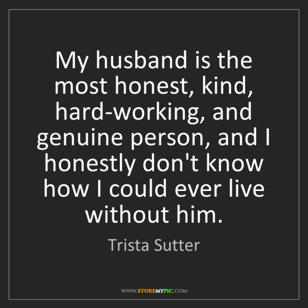 Trista Sutter: My husband is the most honest, kind, hard-working, and...