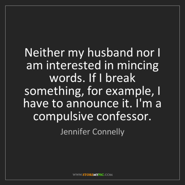 Jennifer Connelly: Neither my husband nor I am interested in mincing words....