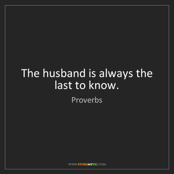Proverbs: The husband is always the last to know.