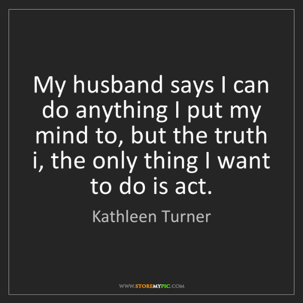 Kathleen Turner: My husband says I can do anything I put my mind to, but...