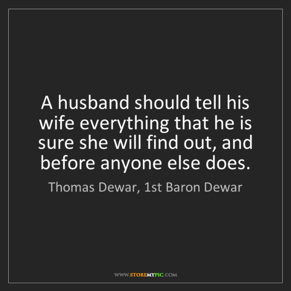 Thomas Dewar, 1st Baron Dewar: A husband should tell his wife everything that he is...