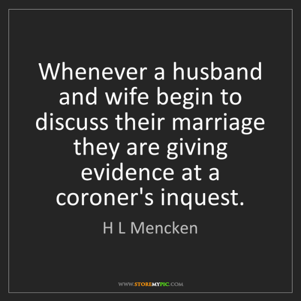 H L Mencken: Whenever a husband and wife begin to discuss their marriage...