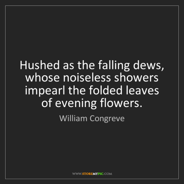William Congreve: Hushed as the falling dews, whose noiseless showers impearl...