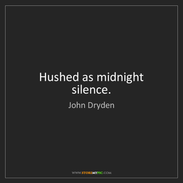 John Dryden: Hushed as midnight silence.