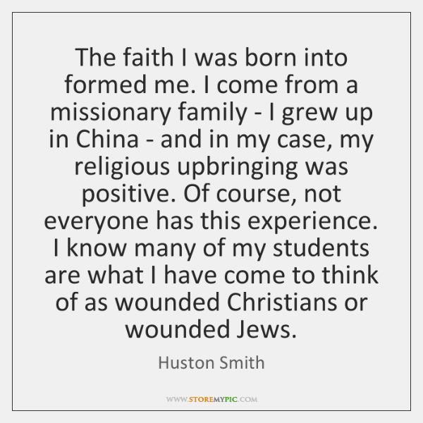The faith I was born into formed me. I come from a ...