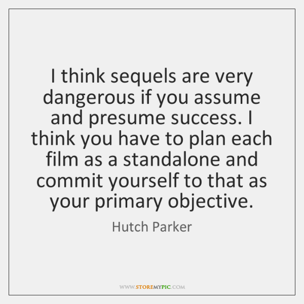 I think sequels are very dangerous if you assume and presume success. ...