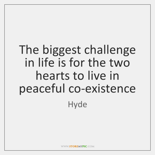 The biggest challenge in life is for the two hearts to live ...