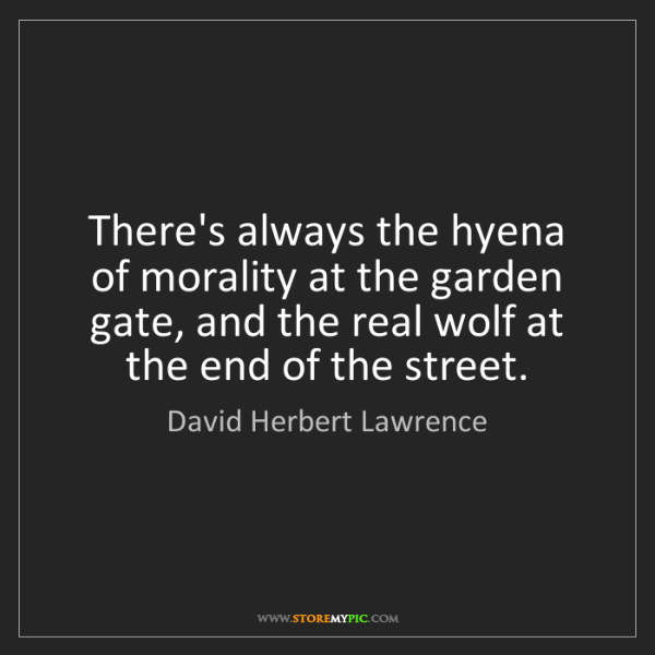 David Herbert Lawrence: There's always the hyena of morality at the garden gate,...