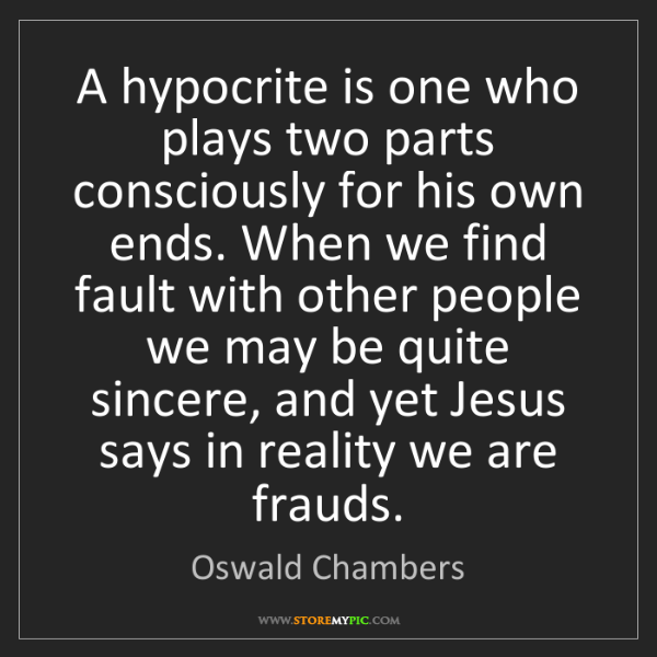 Oswald Chambers: A hypocrite is one who plays two parts consciously for...
