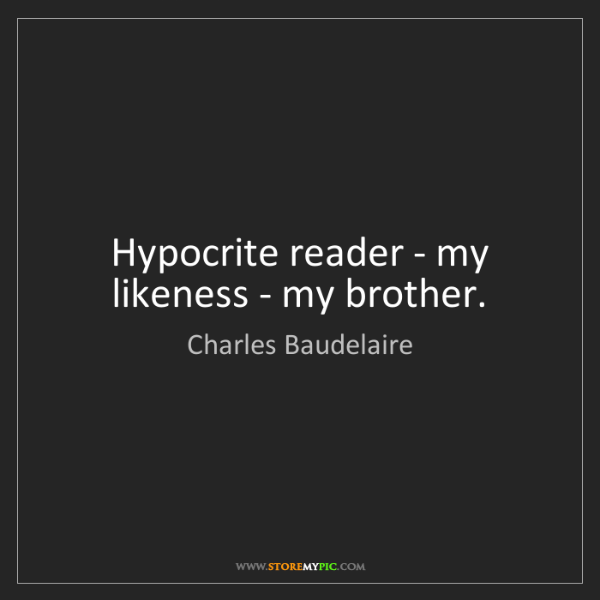 Charles Baudelaire: Hypocrite reader - my likeness - my brother.